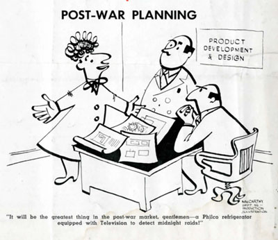 """A cartoon about Philco post-war planning. It reads: """"It will be the greatest thing in the post-war market, gentlemen- a Philco refrigerator equipped with television to detect midnight raids!"""""""